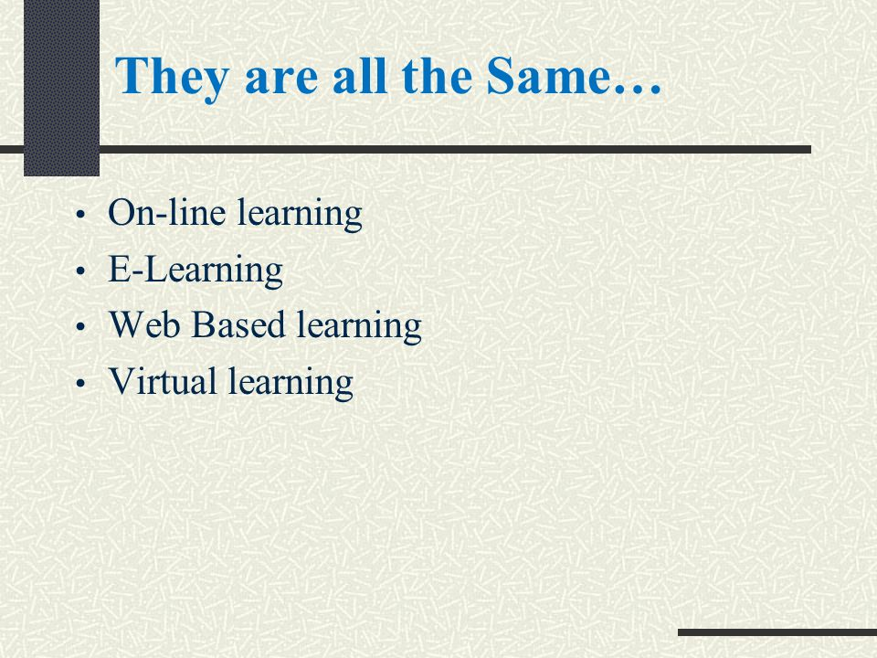 They are all the Same… On-line learning E-Learning Web Based learning Virtual learning
