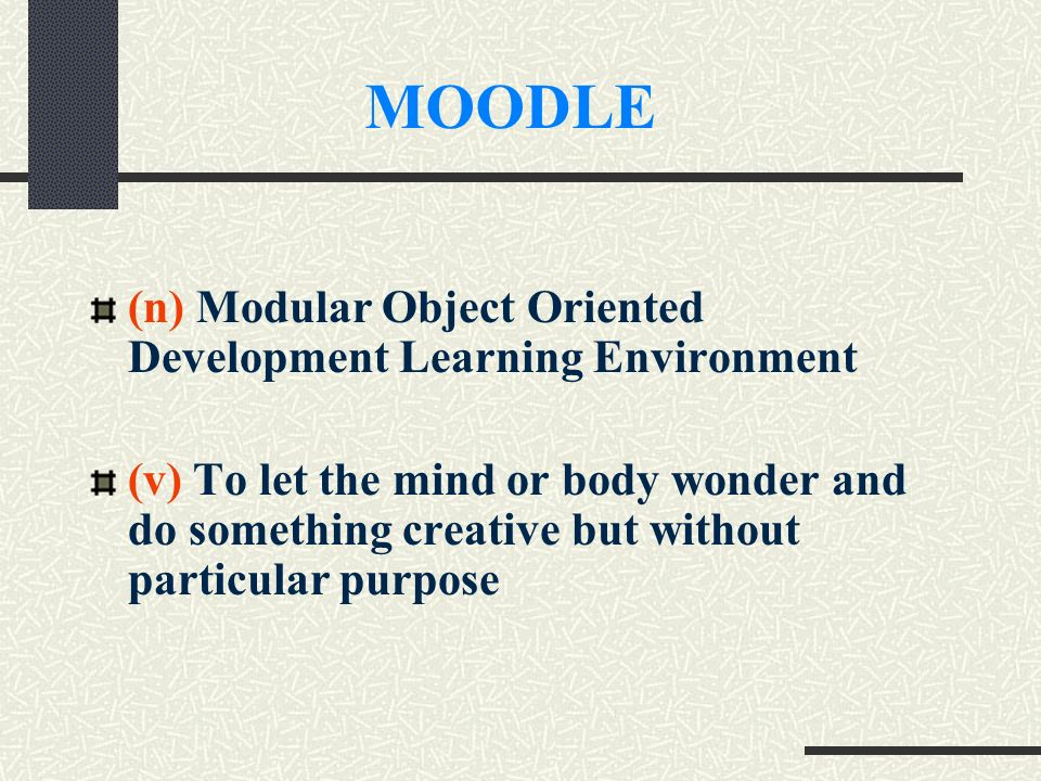 (n) Modular Object Oriented Development Learning Environment (v) To let the mind or body wonder and do something creative but without particular purpose MOODLE