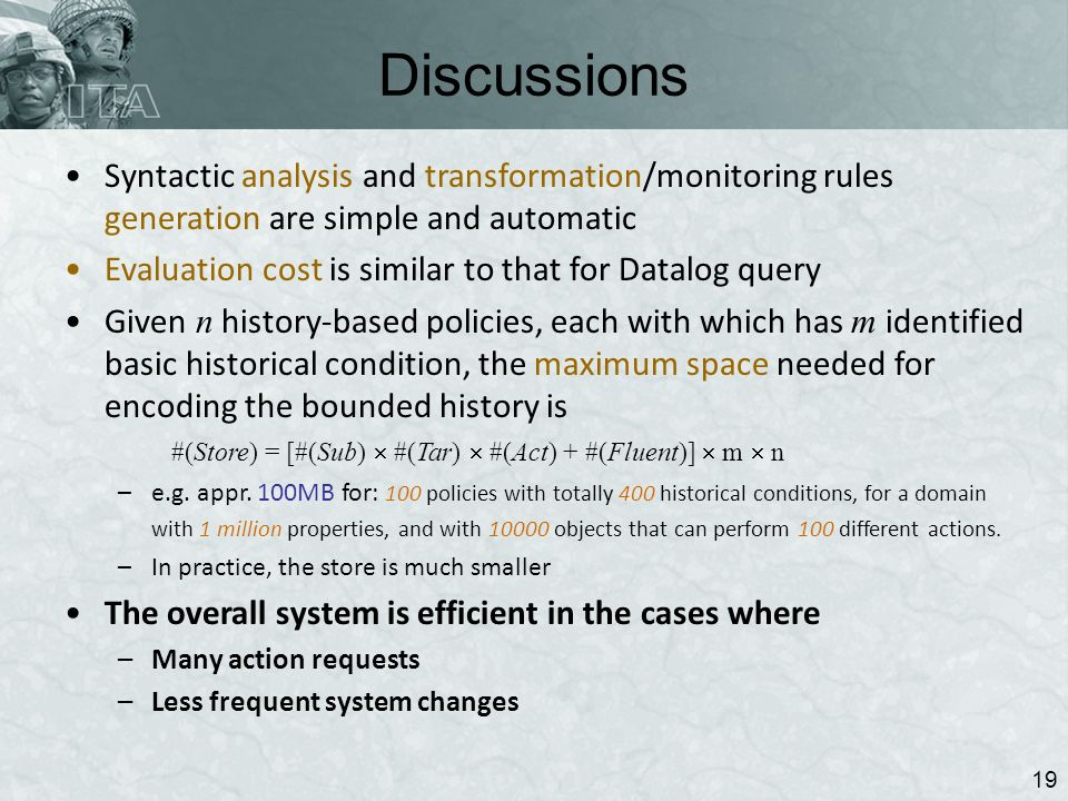 Discussions 19 Syntactic analysis and transformation/monitoring rules generation are simple and automatic Evaluation cost is similar to that for Datalog query Given n history-based policies, each with which has m identified basic historical condition, the maximum space needed for encoding the bounded history is #(Store) = [#(Sub) #(Tar) #(Act) + #(Fluent)] m n –e.g.