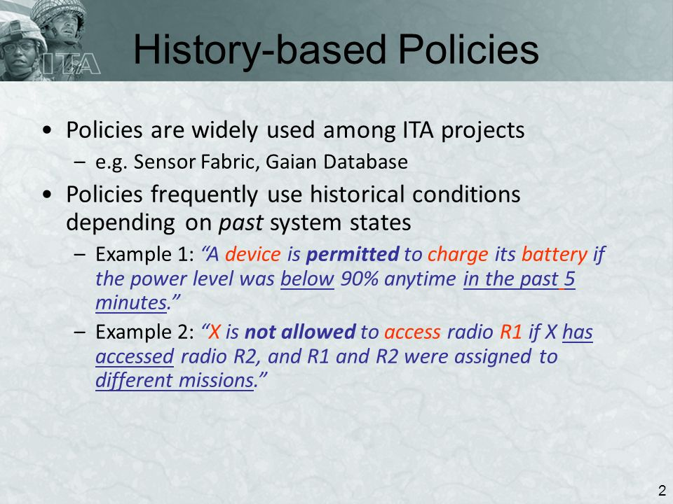 History-based Policies 2 Policies are widely used among ITA projects –e.g. Sensor Fabric, Gaian Database Policies frequently use historical conditions