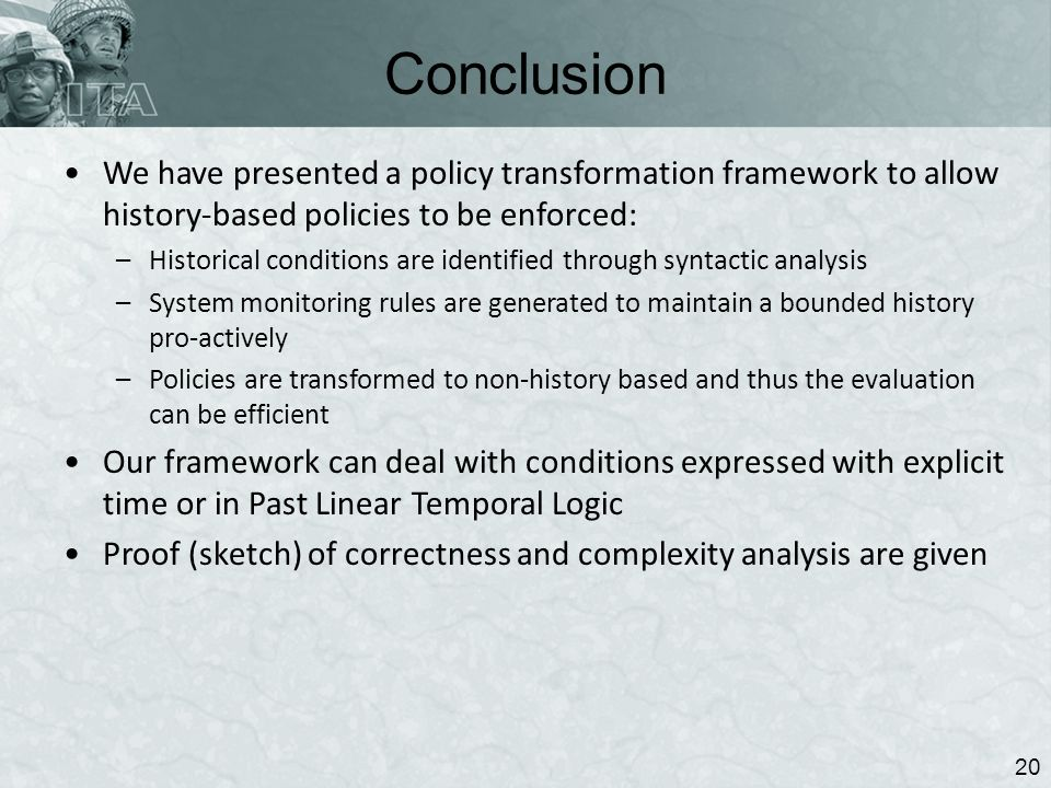 Conclusion 20 We have presented a policy transformation framework to allow history-based policies to be enforced: –Historical conditions are identified through syntactic analysis –System monitoring rules are generated to maintain a bounded history pro-actively –Policies are transformed to non-history based and thus the evaluation can be efficient Our framework can deal with conditions expressed with explicit time or in Past Linear Temporal Logic Proof (sketch) of correctness and complexity analysis are given