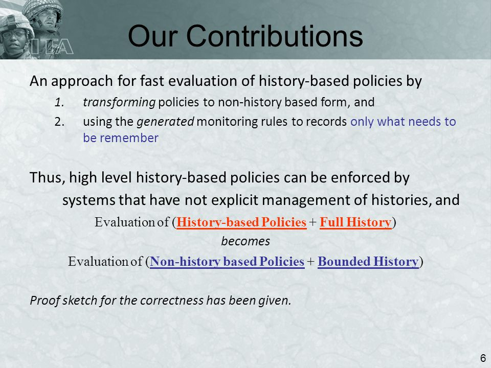 Our Contributions 6 An approach for fast evaluation of history-based policies by 1.transforming policies to non-history based form, and 2.using the generated monitoring rules to records only what needs to be remember Thus, high level history-based policies can be enforced by systems that have not explicit management of histories, and Evaluation of (History-based Policies + Full History) becomes Evaluation of (Non-history based Policies + Bounded History) Proof sketch for the correctness has been given.