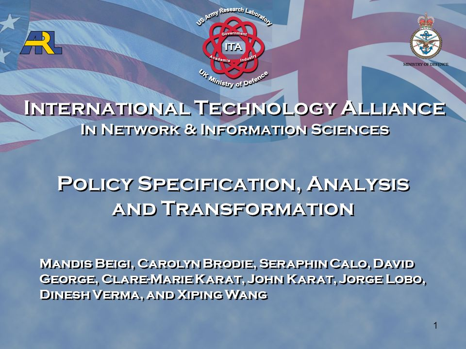 International Technology Alliance In Network & Information Sciences International Technology Alliance In Network & Information Sciences 1 Policy Specification, Analysis and Transformation Mandis Beigi, Carolyn Brodie, Seraphin Calo, David George, Clare-Marie Karat, John Karat, Jorge Lobo, Dinesh Verma, and Xiping Wang