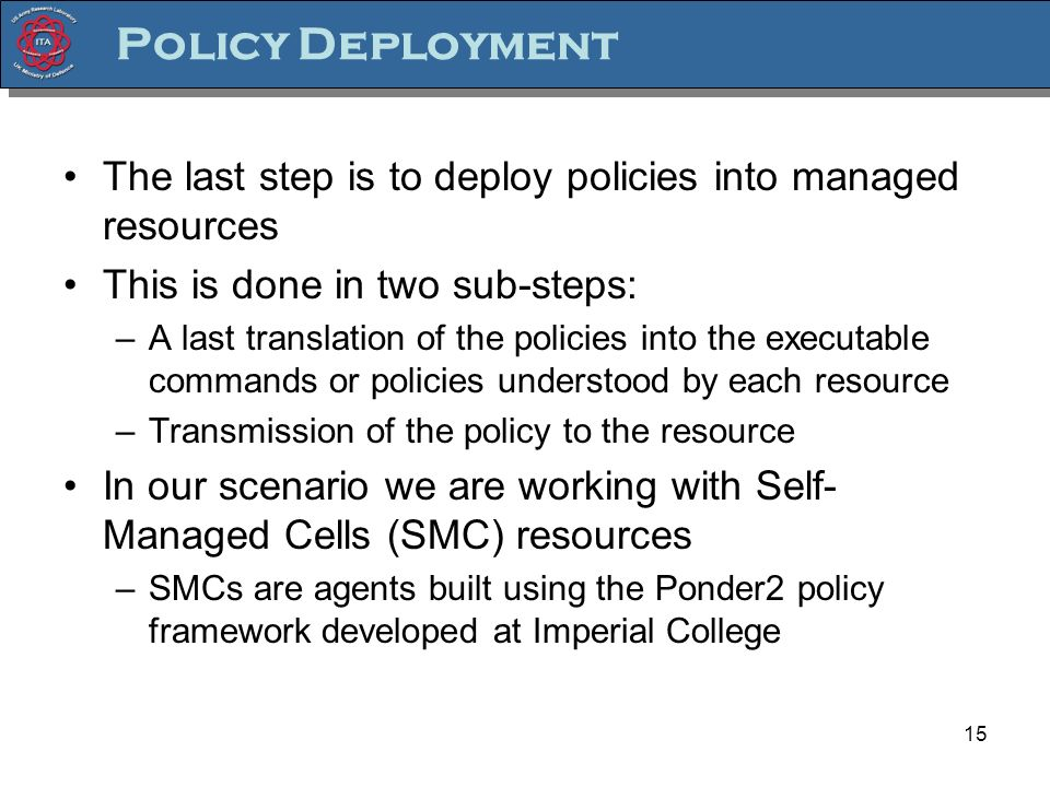 15 Policy Deployment The last step is to deploy policies into managed resources This is done in two sub-steps: –A last translation of the policies int