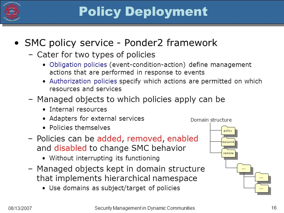 08/13/2007 Security Management in Dynamic Communities 16 Policy Deployment SMC policy service - Ponder2 framework –Cater for two types of policies Obligation policies (event-condition-action) define management actions that are performed in response to events Authorization policies specify which actions are permitted on which resources and services –Managed objects to which policies apply can be Internal resources Adapters for external services Policies themselves resource Domain structure policy … … … remote –Policies can be added, removed, enabled and disabled to change SMC behavior Without interrupting its functioning –Managed objects kept in domain structure that implements hierarchical namespace Use domains as subject/target of policies