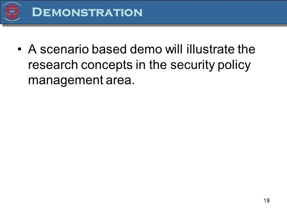 18 Demonstration A scenario based demo will illustrate the research concepts in the security policy management area.