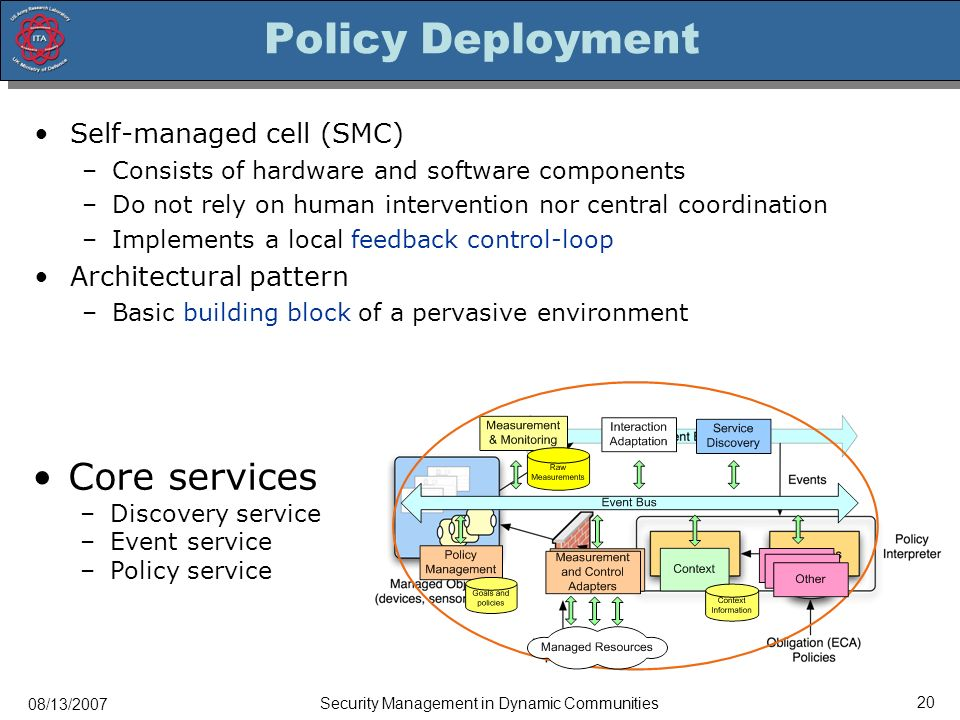 08/13/2007 Security Management in Dynamic Communities 20 Policy Deployment Self-managed cell (SMC) –Consists of hardware and software components –Do not rely on human intervention nor central coordination –Implements a local feedback control-loop Architectural pattern –Basic building block of a pervasive environment Core services –Discovery service –Event service –Policy service