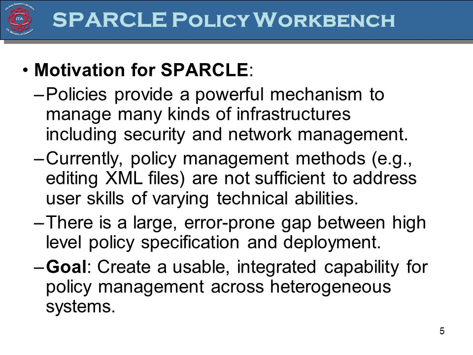 5 SPARCLE Policy Workbench Motivation for SPARCLE: –Policies provide a powerful mechanism to manage many kinds of infrastructures including security and network management.