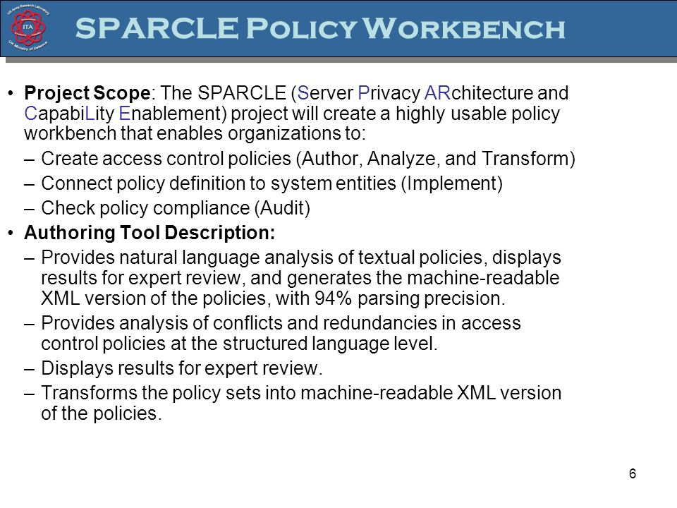 6 SPARCLE Policy Workbench Project Scope: The SPARCLE (Server Privacy ARchitecture and CapabiLity Enablement) project will create a highly usable policy workbench that enables organizations to: –Create access control policies (Author, Analyze, and Transform) –Connect policy definition to system entities (Implement) –Check policy compliance (Audit) Authoring Tool Description: –Provides natural language analysis of textual policies, displays results for expert review, and generates the machine-readable XML version of the policies, with 94% parsing precision.