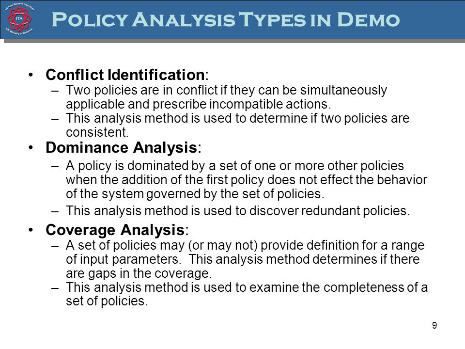 9 Policy Analysis Types in Demo Conflict Identification: –Two policies are in conflict if they can be simultaneously applicable and prescribe incompatible actions.
