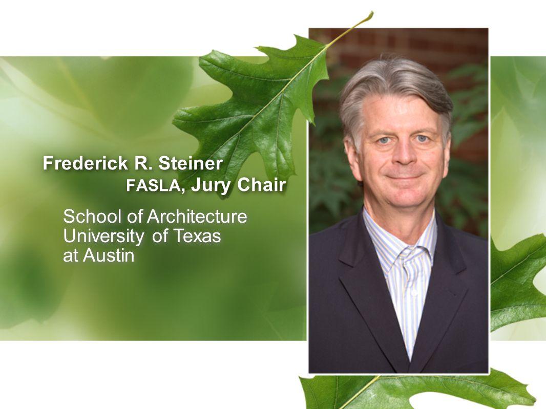 Frederick R. Steiner FASLA, Jury Chair Frederick R. Steiner FASLA, Jury Chair School of Architecture University of Texas at Austin