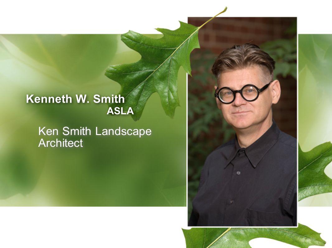 Kenneth W. Smith ASLA Kenneth W. Smith ASLA Ken Smith Landscape Architect