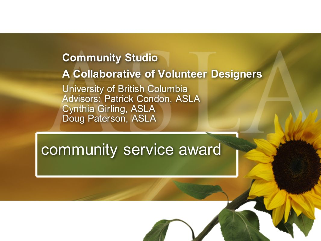 Community Studio A Collaborative of Volunteer Designers University of British Columbia Advisors: Patrick Condon, ASLA Cynthia Girling, ASLA Doug Pater