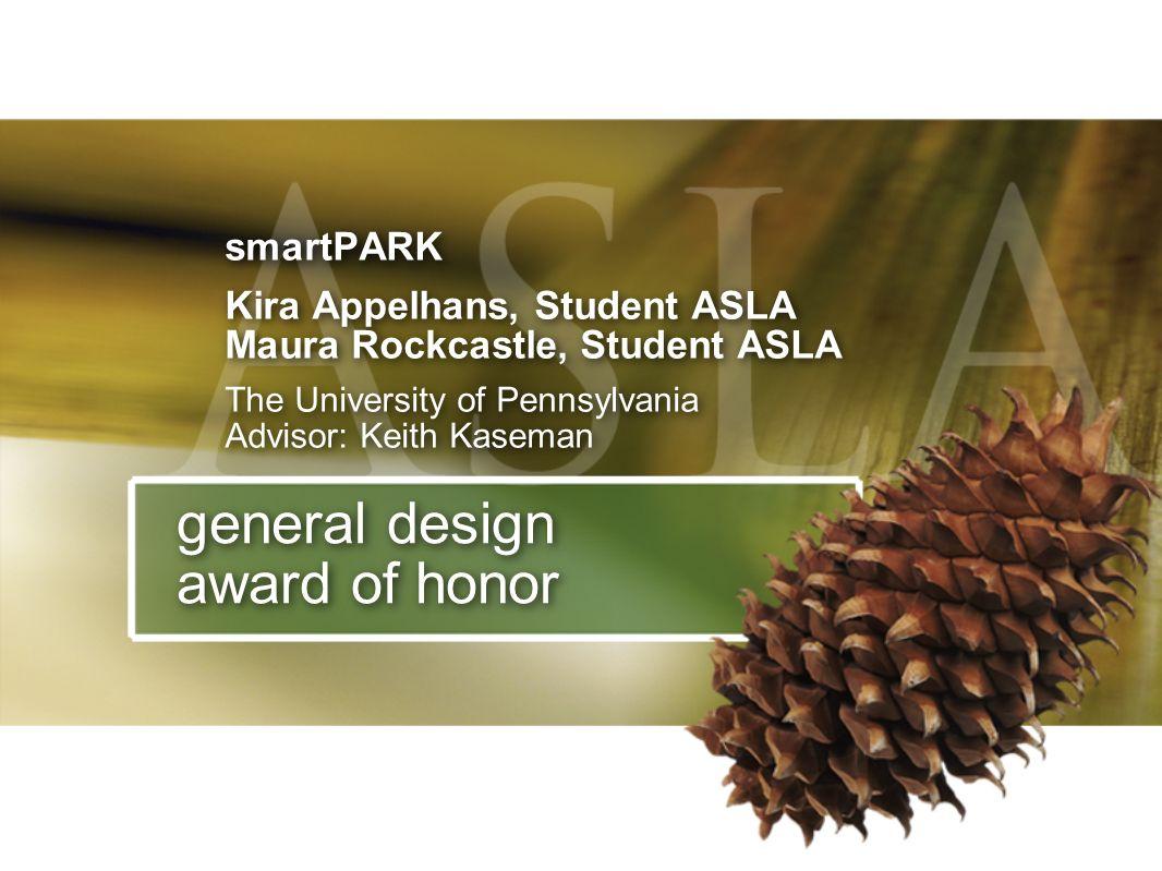 general design award of honor smartPARK Kira Appelhans, Student ASLA Maura Rockcastle, Student ASLA The University of Pennsylvania Advisor: Keith Kase