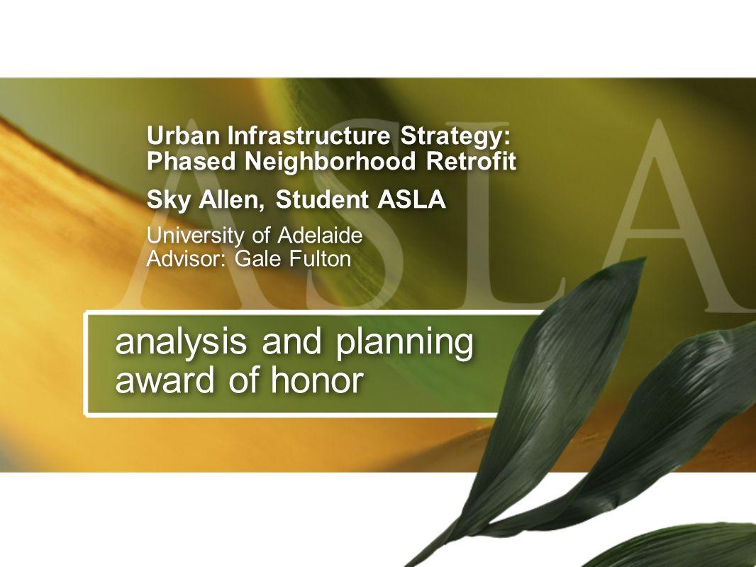 analysis and planning award of honor Urban Infrastructure Strategy: Phased Neighborhood Retrofit Sky Allen, Student ASLA University of Adelaide Adviso