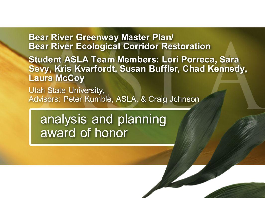 analysis and planning award of honor Bear River Greenway Master Plan/ Bear River Ecological Corridor Restoration Student ASLA Team Members: Lori Porre