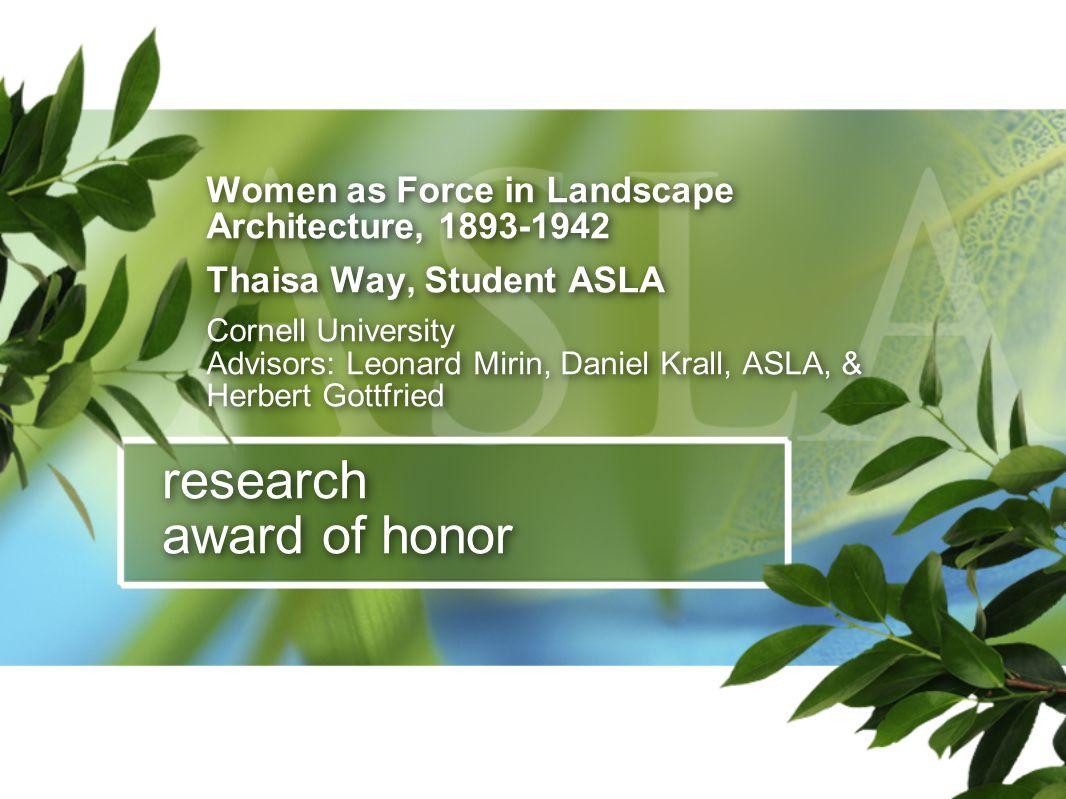 research award of honor Women as Force in Landscape Architecture, 1893-1942 Thaisa Way, Student ASLA Cornell University Advisors: Leonard Mirin, Danie