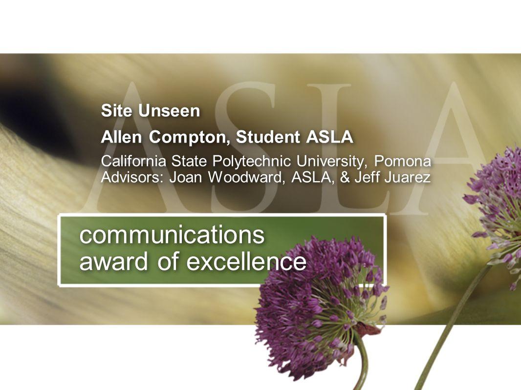 Site Unseen Allen Compton, Student ASLA California State Polytechnic University, Pomona Advisors: Joan Woodward, ASLA, & Jeff Juarez Site Unseen Allen