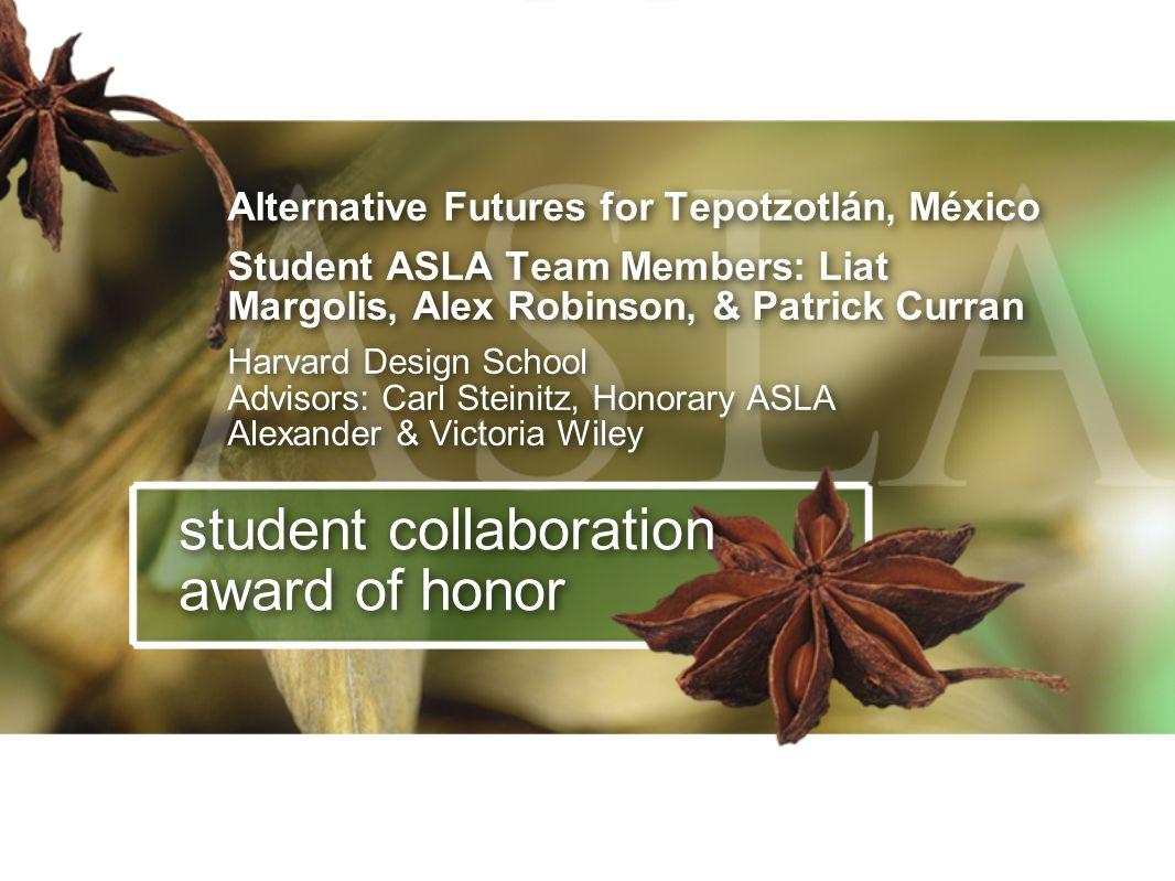 student collaboration award of honor Alternative Futures for Tepotzotlán, México Student ASLA Team Members: Liat Margolis, Alex Robinson, & Patrick Cu