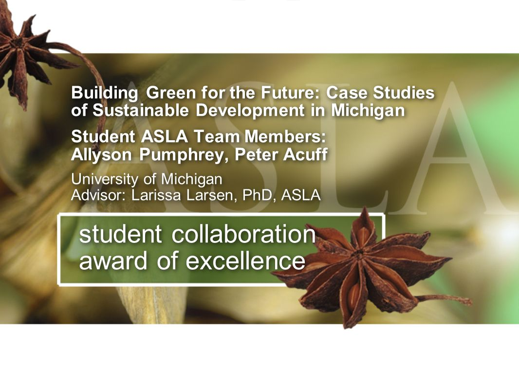 Building Green for the Future: Case Studies of Sustainable Development in Michigan Student ASLA Team Members: Allyson Pumphrey, Peter Acuff University