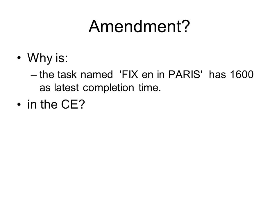 Amendment? Why is: –the task named 'FIX en in PARIS' has 1600 as latest completion time. in the CE?