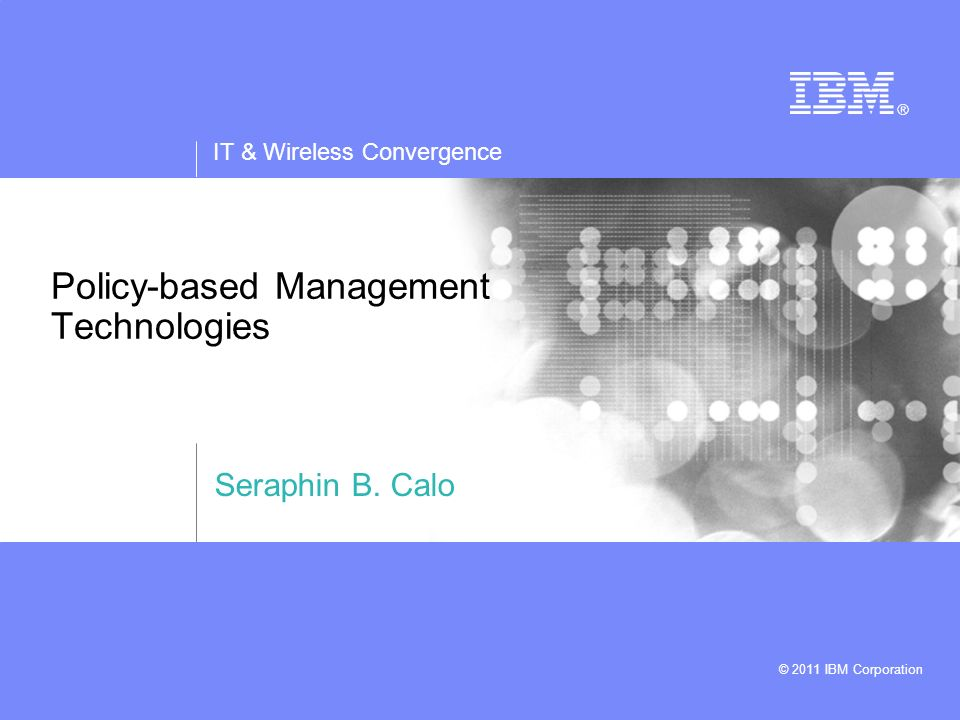 IT & Wireless Convergence © 2011 IBM Corporation 2 Policy-based Management Technologies Agenda Policy-based Management Watson Policy Management Library (WPML) Policy Enabled Systems –Policy Enabled Network Gateway –Gaian Database Policy Controlled Coalition Information Dissemination