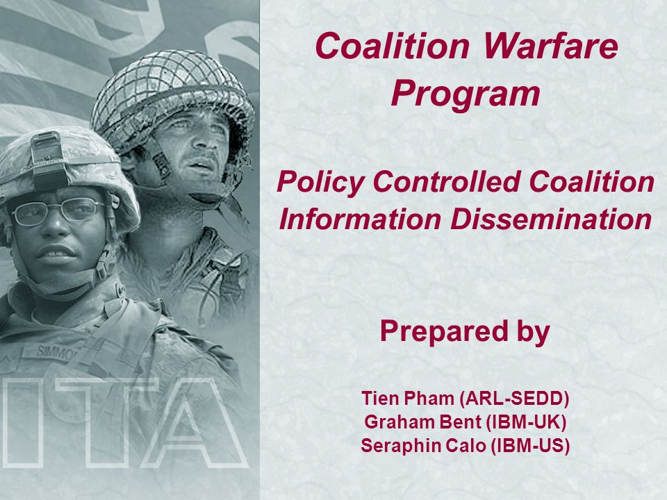 Coalition Warfare Program Policy Controlled Coalition Information Dissemination Prepared by Tien Pham (ARL-SEDD) Graham Bent (IBM-UK) Seraphin Calo (IBM-US)