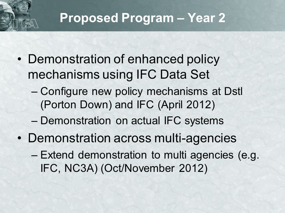 Proposed Program – Year 2 Demonstration of enhanced policy mechanisms using IFC Data Set –Configure new policy mechanisms at Dstl (Porton Down) and IFC (April 2012) –Demonstration on actual IFC systems Demonstration across multi-agencies –Extend demonstration to multi agencies (e.g.