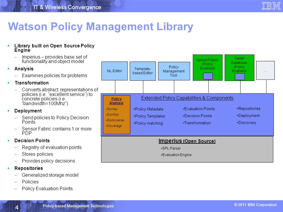 © 2011 IBM Corporation 4 IT & Wireless Convergence Policy-based Management Technologies Imperius (Open Source) SPL Parser Evaluation Engine Template- based Editor Sensor Fabric (Policy Enabled) Policy Management Tool Watson Policy Management Library Library built on Open Source Policy Engine –Imperius – provides base set of functionality and object model Analysis –Examines policies for problems Transformation –Converts abstract representations of policies (i.e.