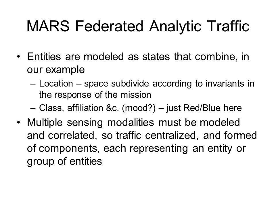 MARS Federated Analytic Traffic Entities are modeled as states that combine, in our example –Location – space subdivide according to invariants in the response of the mission –Class, affiliation &c.
