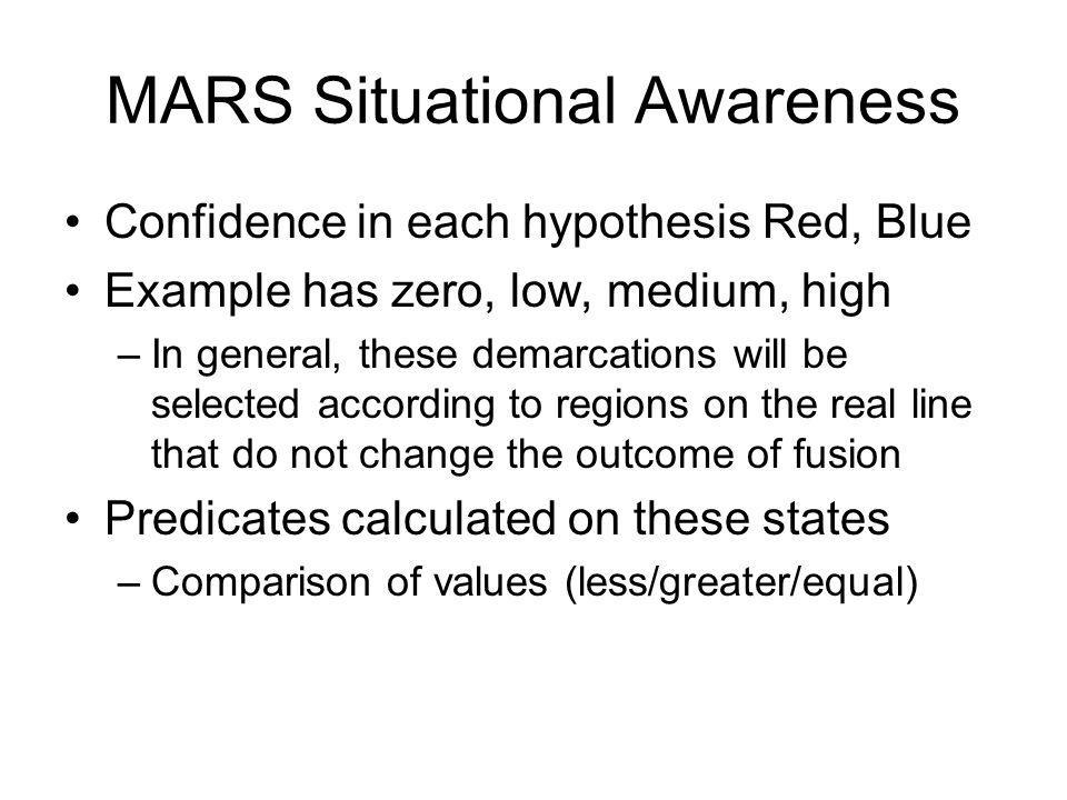 MARS Situational Awareness Confidence in each hypothesis Red, Blue Example has zero, low, medium, high –In general, these demarcations will be selected according to regions on the real line that do not change the outcome of fusion Predicates calculated on these states –Comparison of values (less/greater/equal)
