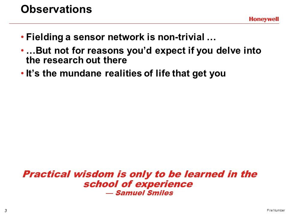 3 File Number Observations Fielding a sensor network is non-trivial … …But not for reasons youd expect if you delve into the research out there Its the mundane realities of life that get you Practical wisdom is only to be learned in the school of experience Samuel Smiles