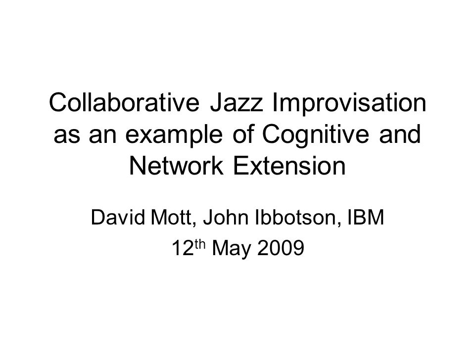 Collaborative Jazz Improvisation as an example of Cognitive and Network Extension David Mott, John Ibbotson, IBM 12 th May 2009