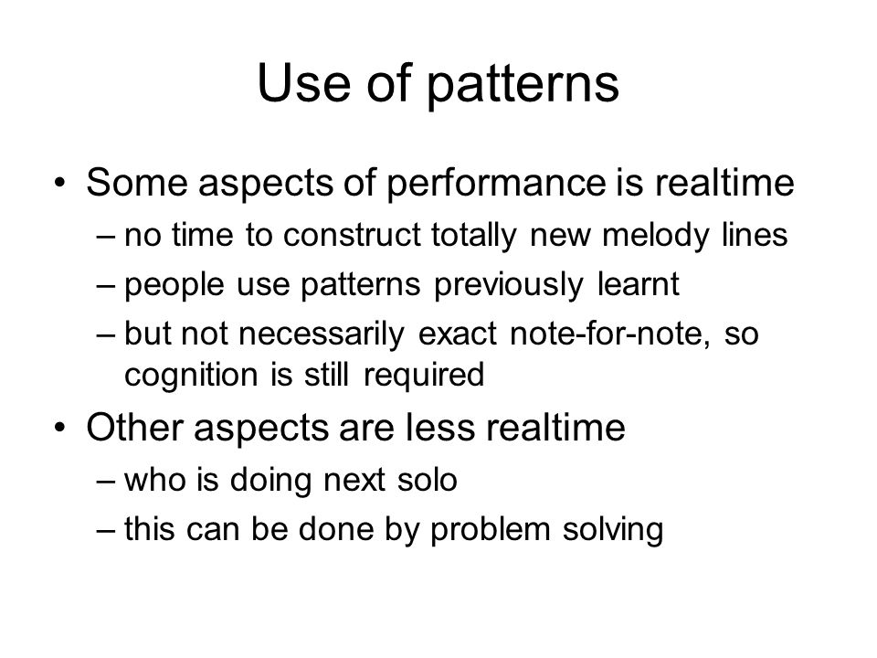 Use of patterns Some aspects of performance is realtime –no time to construct totally new melody lines –people use patterns previously learnt –but not