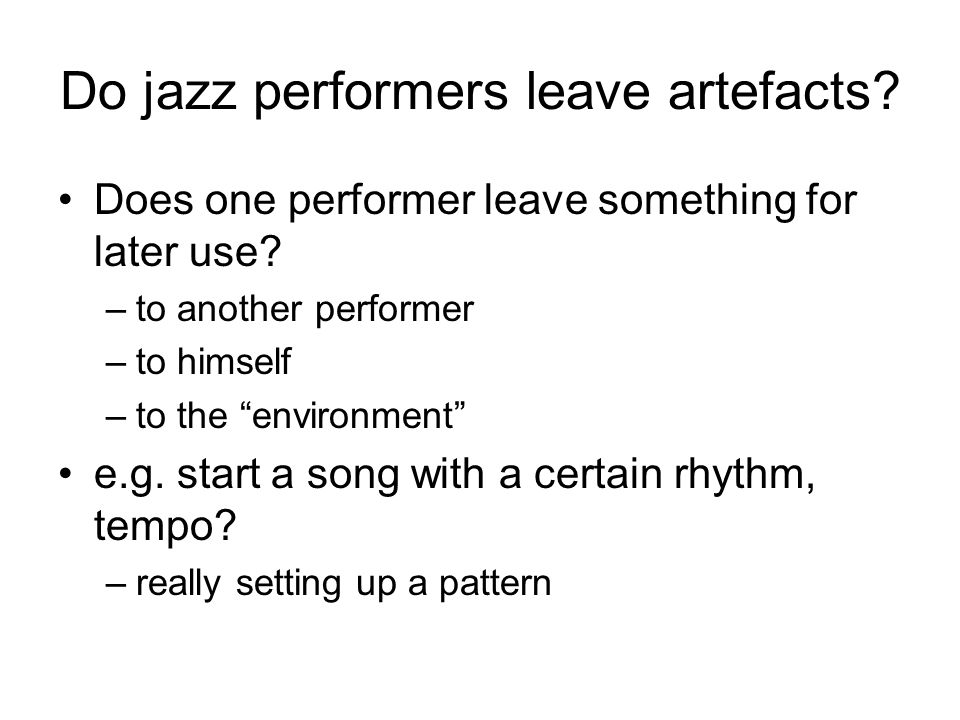 Do jazz performers leave artefacts? Does one performer leave something for later use? –to another performer –to himself –to the environment e.g. start