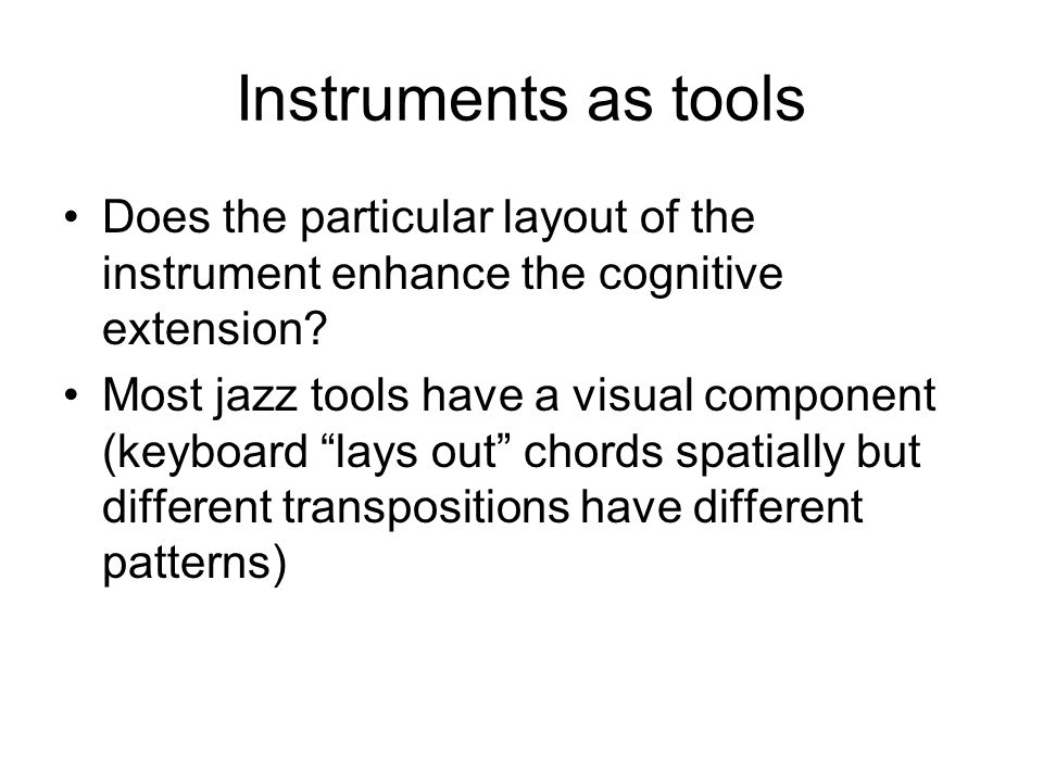 Instruments as tools Does the particular layout of the instrument enhance the cognitive extension? Most jazz tools have a visual component (keyboard l