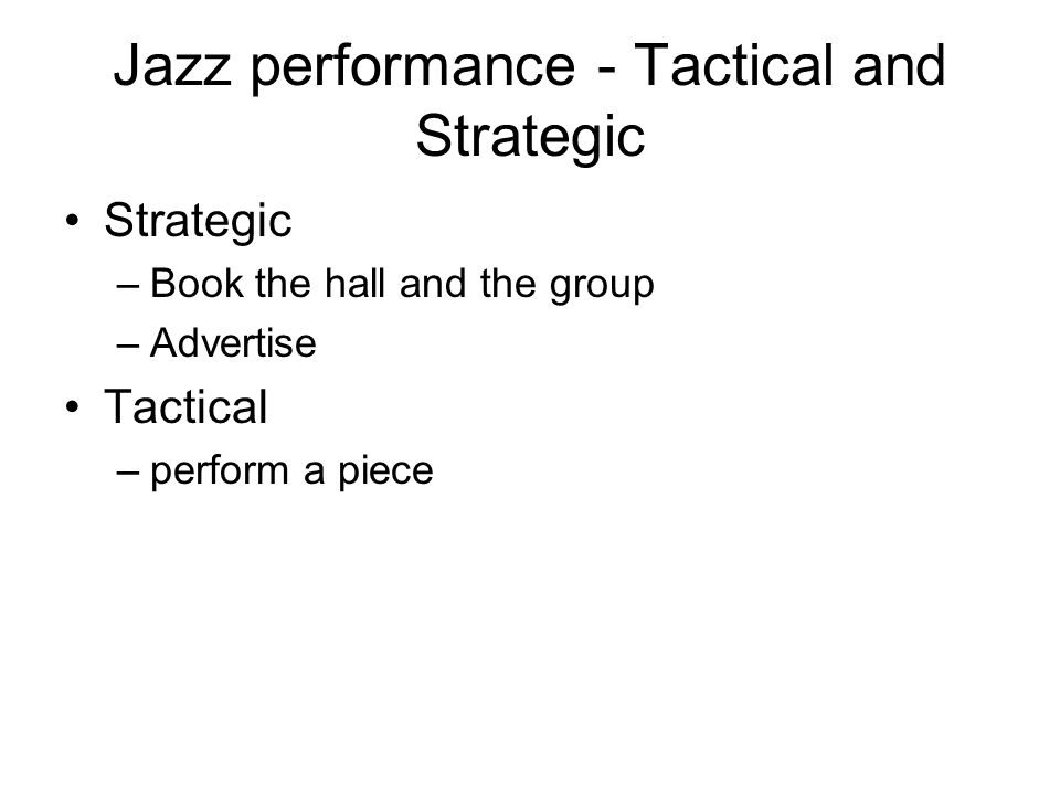 Jazz performance - Tactical and Strategic Strategic –Book the hall and the group –Advertise Tactical –perform a piece