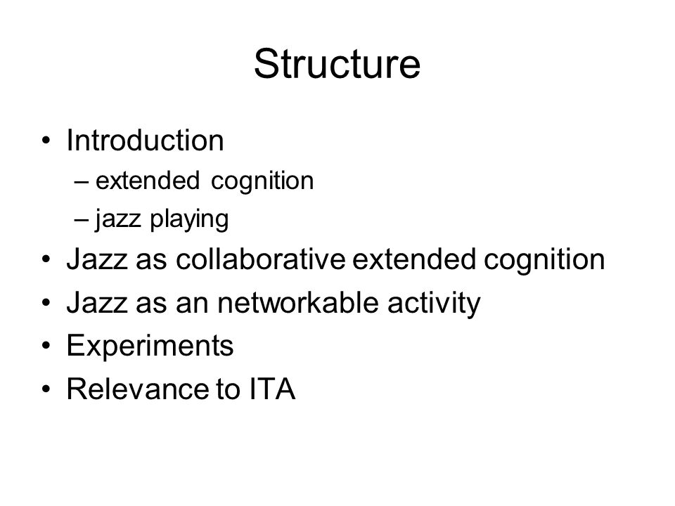 Structure Introduction –extended cognition –jazz playing Jazz as collaborative extended cognition Jazz as an networkable activity Experiments Relevanc