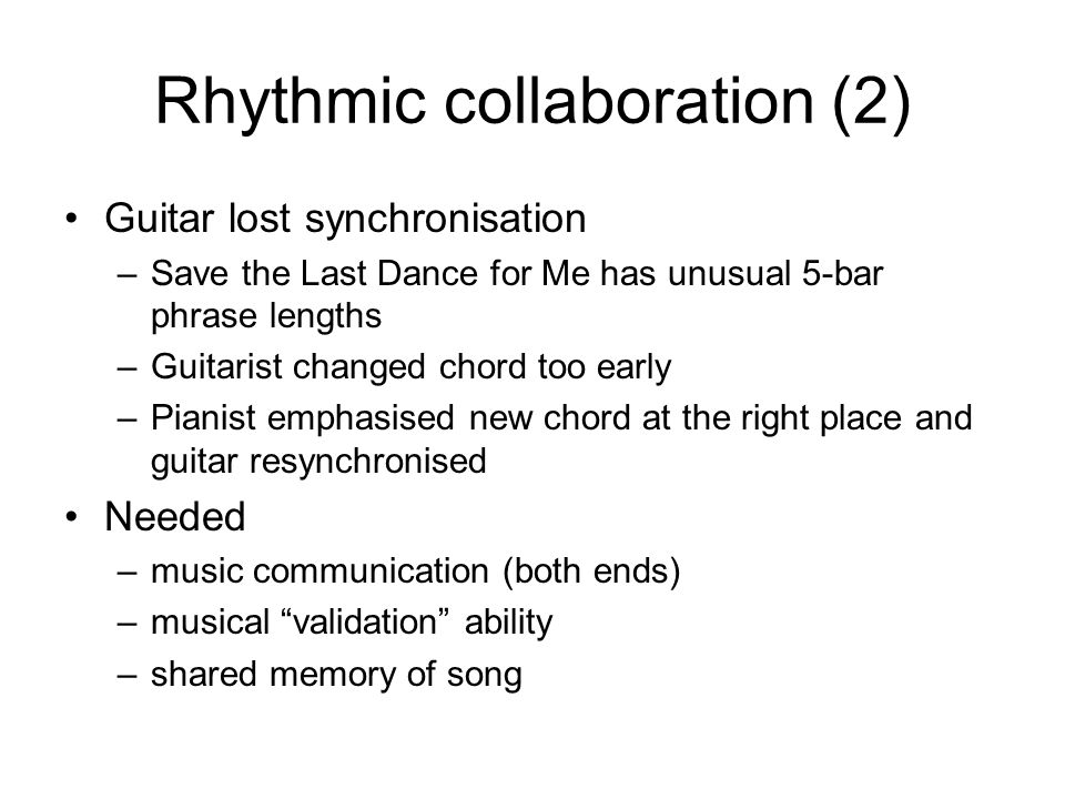 Rhythmic collaboration (2) Guitar lost synchronisation –Save the Last Dance for Me has unusual 5-bar phrase lengths –Guitarist changed chord too early