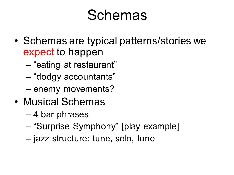 Schemas Schemas are typical patterns/stories we expect to happen –eating at restaurant –dodgy accountants –enemy movements? Musical Schemas –4 bar phr