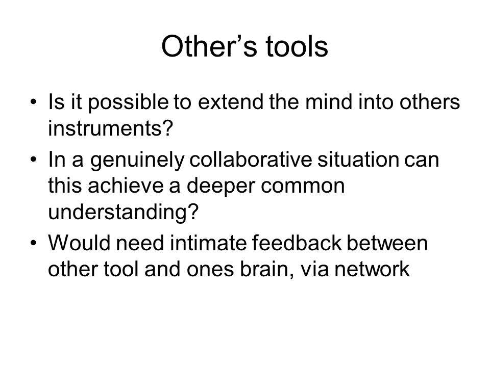 Others tools Is it possible to extend the mind into others instruments? In a genuinely collaborative situation can this achieve a deeper common unders
