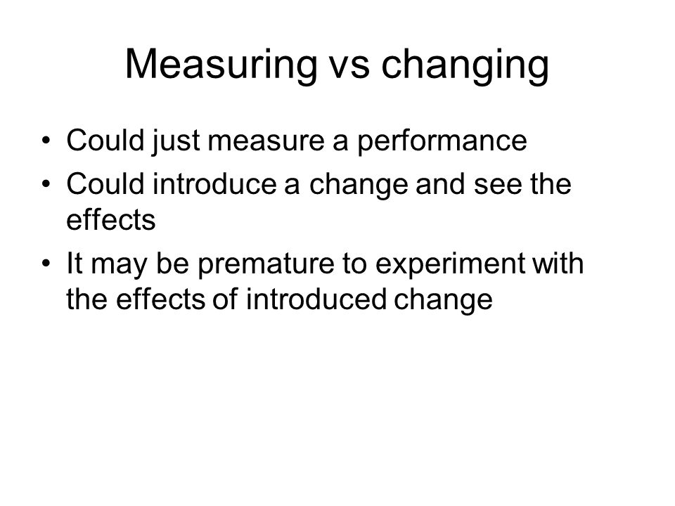 Measuring vs changing Could just measure a performance Could introduce a change and see the effects It may be premature to experiment with the effects