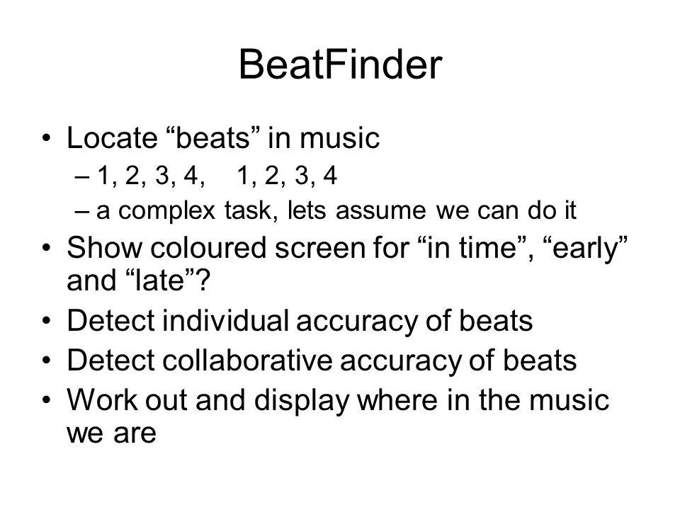 BeatFinder Locate beats in music –1, 2, 3, 4, 1, 2, 3, 4 –a complex task, lets assume we can do it Show coloured screen for in time, early and late? D
