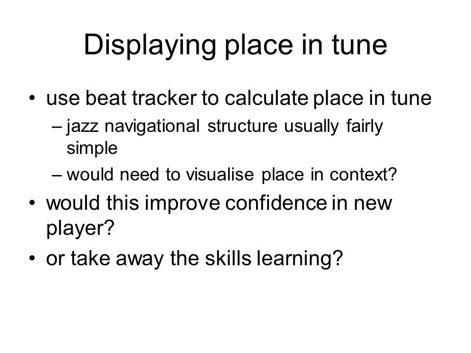 Displaying place in tune use beat tracker to calculate place in tune –jazz navigational structure usually fairly simple –would need to visualise place