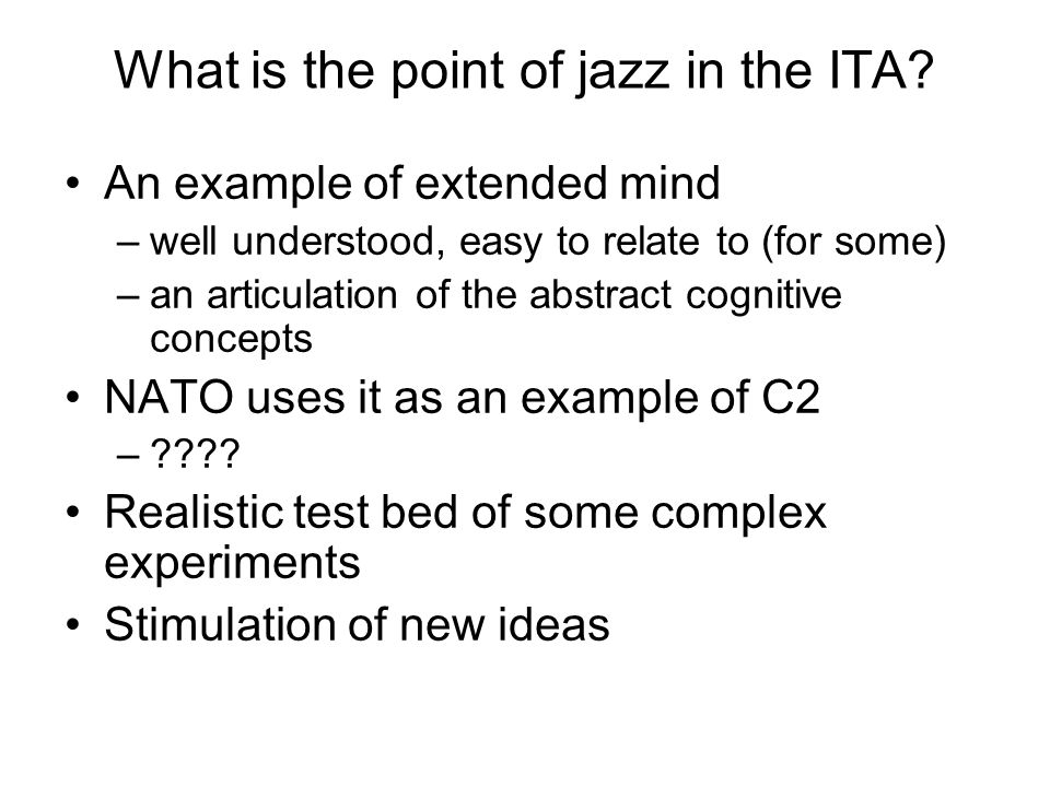 What is the point of jazz in the ITA? An example of extended mind –well understood, easy to relate to (for some) –an articulation of the abstract cogn