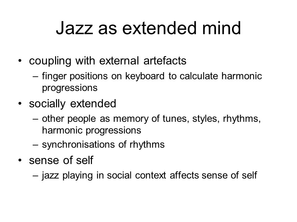 Jazz as extended mind coupling with external artefacts –finger positions on keyboard to calculate harmonic progressions socially extended –other peopl