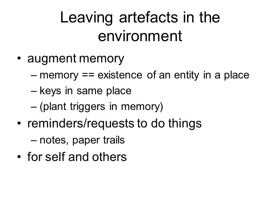 Leaving artefacts in the environment augment memory –memory == existence of an entity in a place –keys in same place –(plant triggers in memory) remin