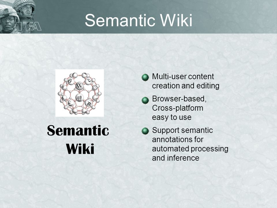 Semantic Wiki Semantic Wiki Multi-user content creation and editing Browser-based, Cross-platform easy to use Support semantic annotations for automat