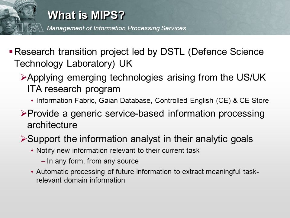 Research transition project led by DSTL (Defence Science Technology Laboratory) UK Applying emerging technologies arising from the US/UK ITA research program Information Fabric, Gaian Database, Controlled English (CE) & CE Store Provide a generic service-based information processing architecture Support the information analyst in their analytic goals Notify new information relevant to their current task –In any form, from any source Automatic processing of future information to extract meaningful task- relevant domain information Management of Information Processing Services What is MIPS