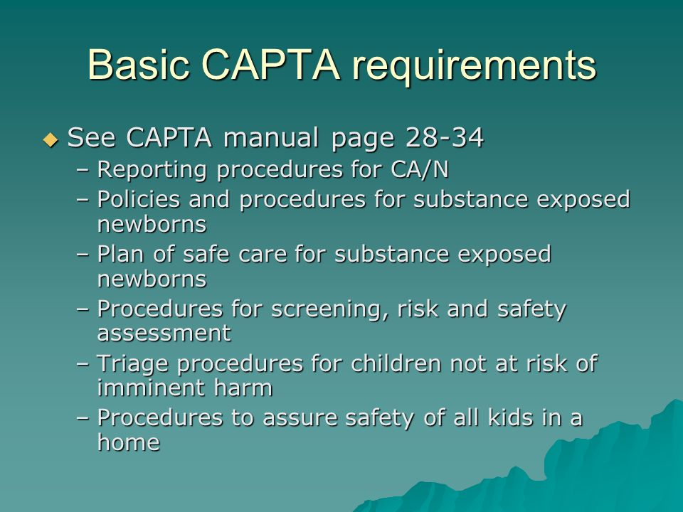 Basic CAPTA requirements See CAPTA manual page 28-34 See CAPTA manual page 28-34 –Reporting procedures for CA/N –Policies and procedures for substance exposed newborns –Plan of safe care for substance exposed newborns –Procedures for screening, risk and safety assessment –Triage procedures for children not at risk of imminent harm –Procedures to assure safety of all kids in a home